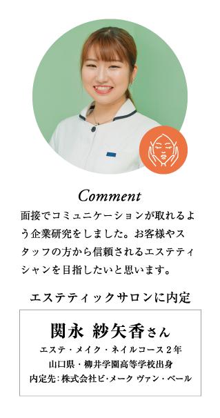 関永紗矢香さん,エステティックサロンに内定,エステ・メイク・ネイルコース2年,山口県・柳井学園高等学校出身,内定先:株式会社ビ・メーク ヴァン・ベール,面接でコミュニケーションが取れるよう企業研究をしました。お客様やスタッフの方から信頼されるエステティシャンを目指したいと思います。